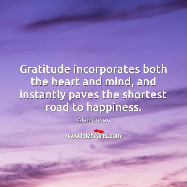 Gratitude incorporates both the heart and mind, and instantly paves the shortest Alan Cohen Picture Quote