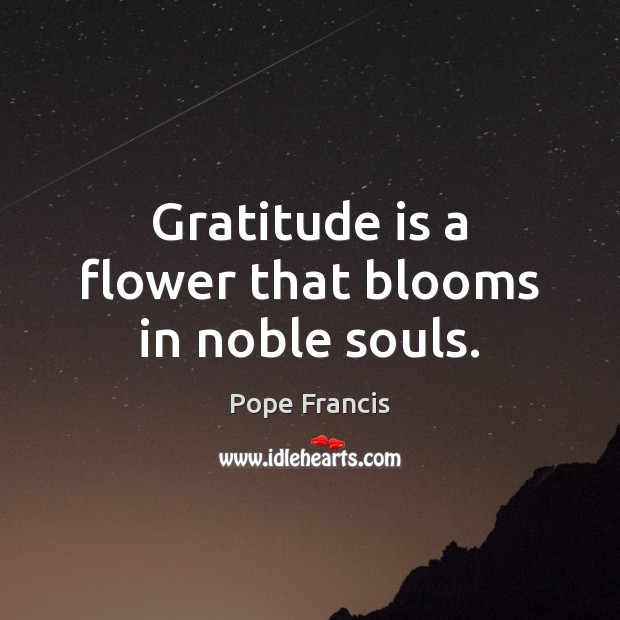 Gratitude is a flower that blooms in noble souls. Gratitude Quotes Image