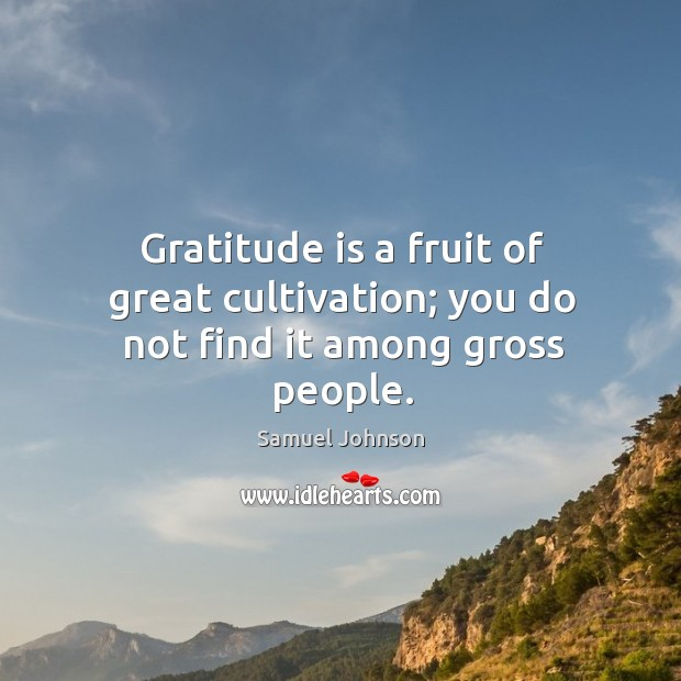 Gratitude is a fruit of great cultivation; you do not find it among gross people. Image