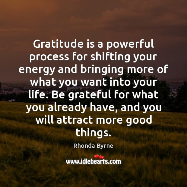 Gratitude is a powerful process for shifting your energy and bringing more Rhonda Byrne Picture Quote