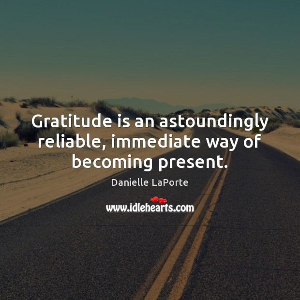 Gratitude is an astoundingly reliable, immediate way of becoming present. Gratitude Quotes Image