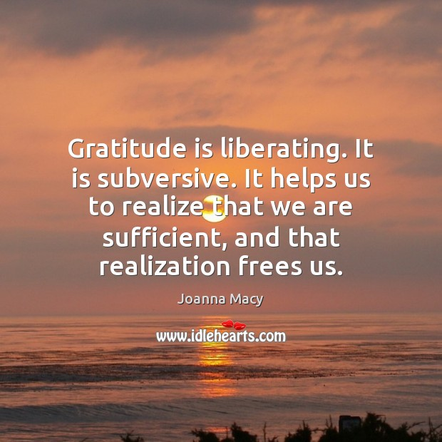 Gratitude is liberating. It is subversive. It helps us to realize that Image