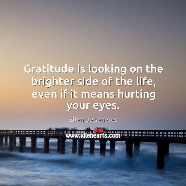Image, Gratitude is looking on the brighter side of the life, even if it means hurting your eyes.
