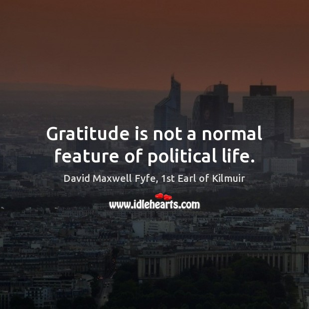 Gratitude is not a normal feature of political life. Gratitude Quotes