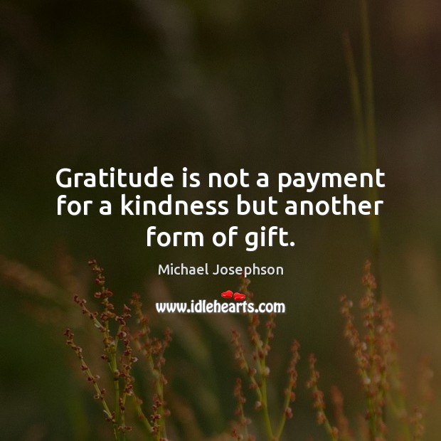 Gratitude is not a payment for a kindness but another form of gift. Gratitude Quotes Image