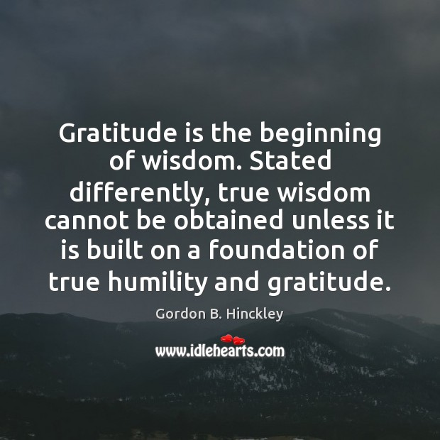 Gratitude is the beginning of wisdom. Stated differently, true wisdom cannot be Gordon B. Hinckley Picture Quote