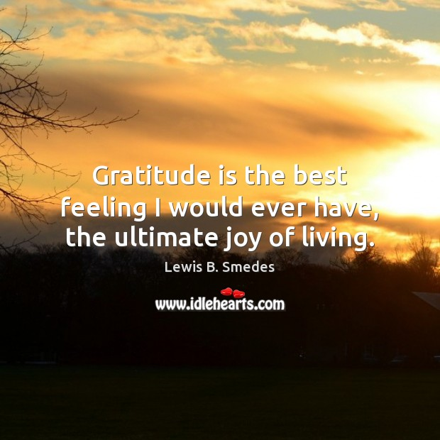 Gratitude is the best feeling I would ever have, the ultimate joy of living. Lewis B. Smedes Picture Quote