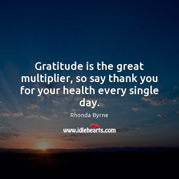 Gratitude is the great multiplier, so say thank you for your health every single day. Rhonda Byrne Picture Quote