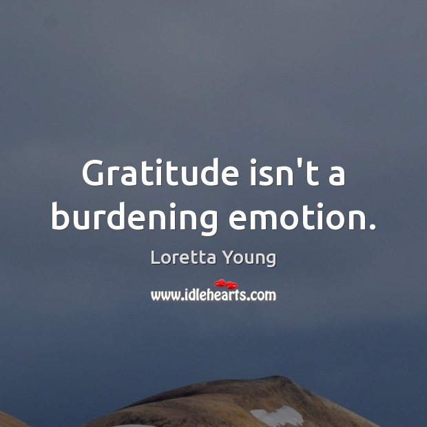 Loretta Young Picture Quote image saying: Gratitude isn't a burdening emotion.