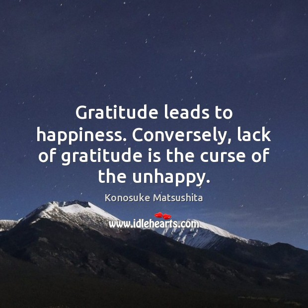 Gratitude leads to happiness. Conversely, lack of gratitude is the curse of the unhappy. Gratitude Quotes Image