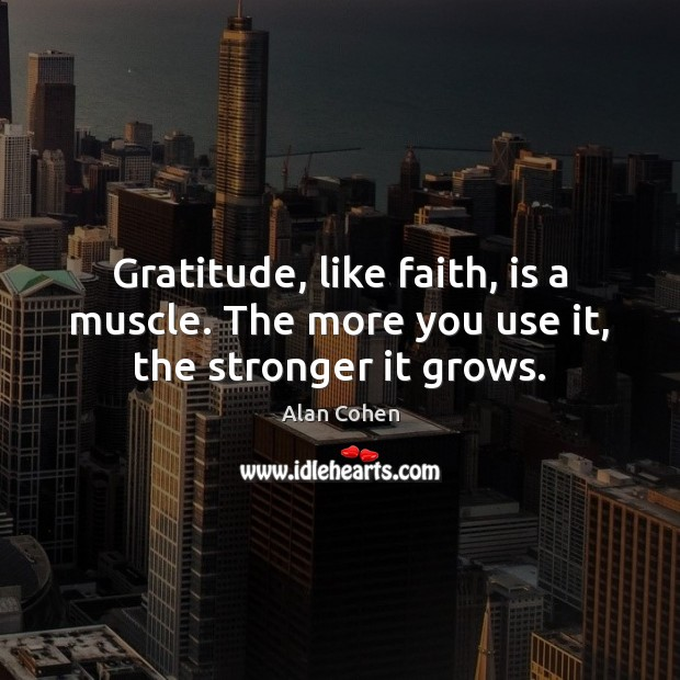 Gratitude, like faith, is a muscle. The more you use it, the stronger it grows. Alan Cohen Picture Quote