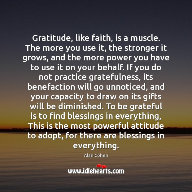 Gratitude, like faith, is a muscle. The more you use it, the Image