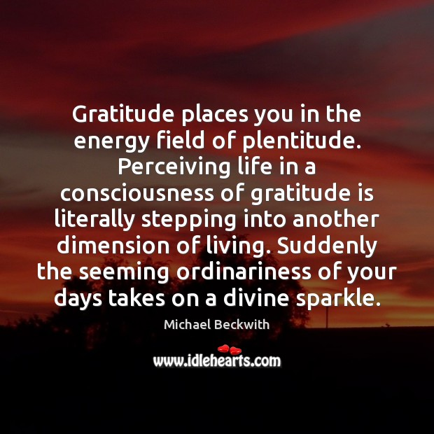 Gratitude places you in the energy field of plentitude. Perceiving life in Gratitude Quotes Image