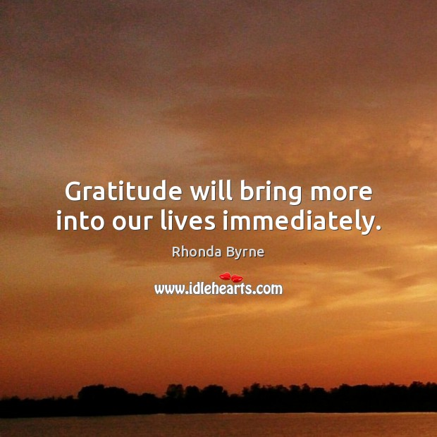 Image, Gratitude will bring more into our lives immediately.