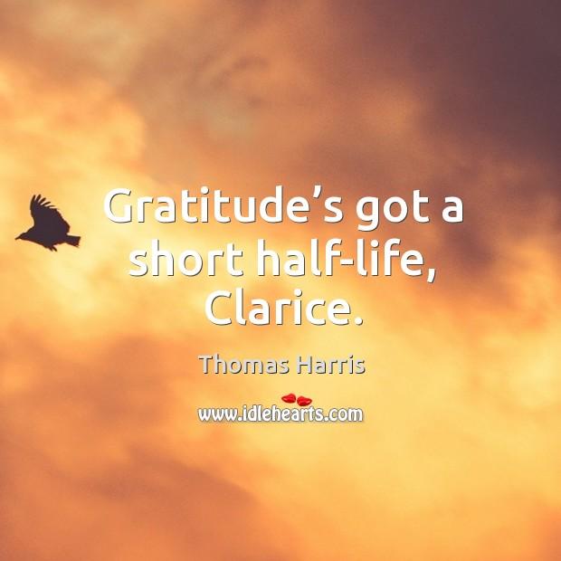 Gratitude's got a short half-life, Clarice. Thomas Harris Picture Quote