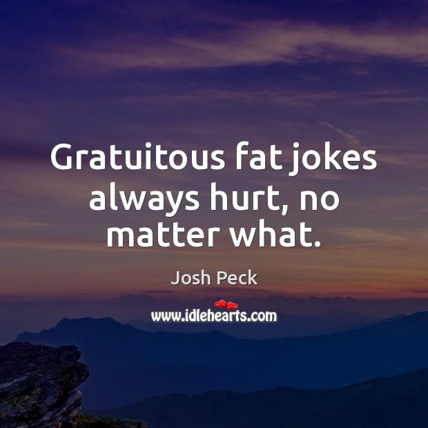 Gratuitous fat jokes always hurt, no matter what. Image