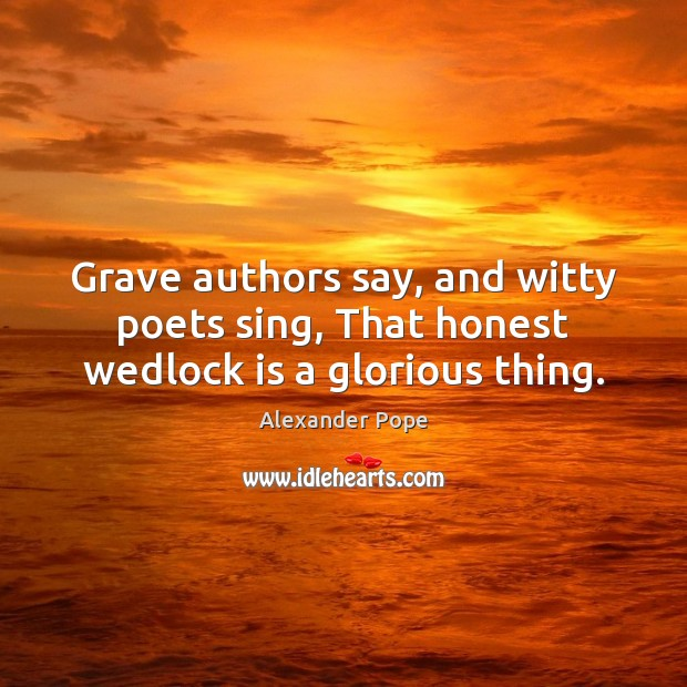 Grave authors say, and witty poets sing, That honest wedlock is a glorious thing. Image