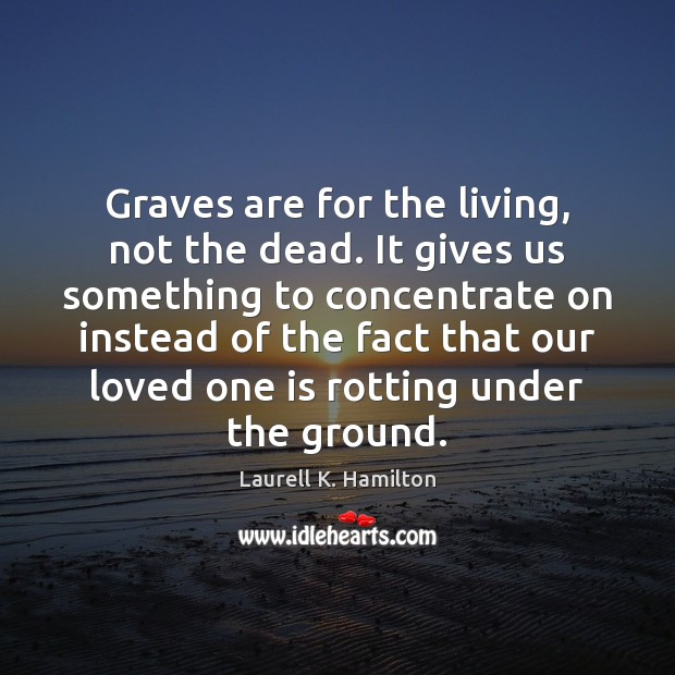 Image, Graves are for the living, not the dead. It gives us something