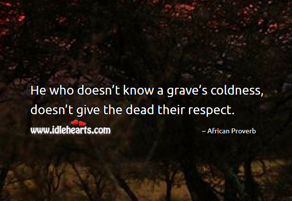 Image, He who doesn't know a grave's coldness, doesn't give the dead their respect.