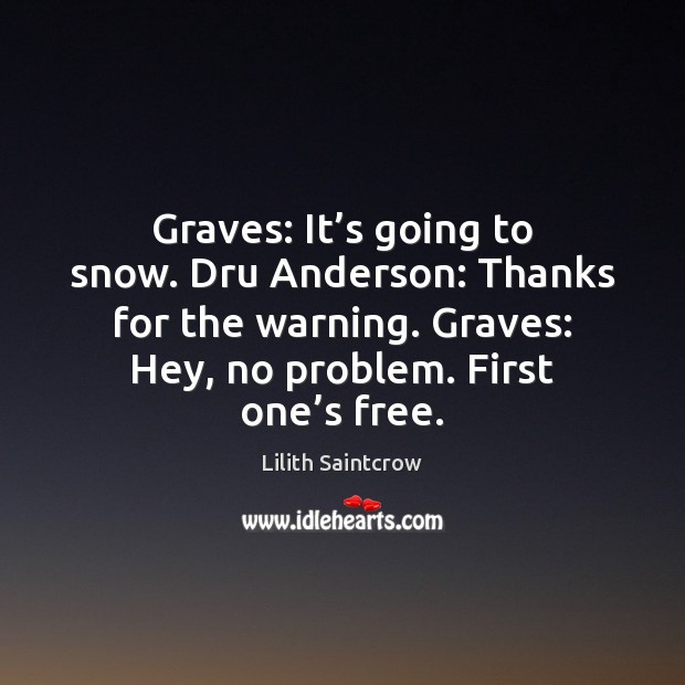 Graves: It's going to snow. Dru Anderson: Thanks for the warning. Lilith Saintcrow Picture Quote