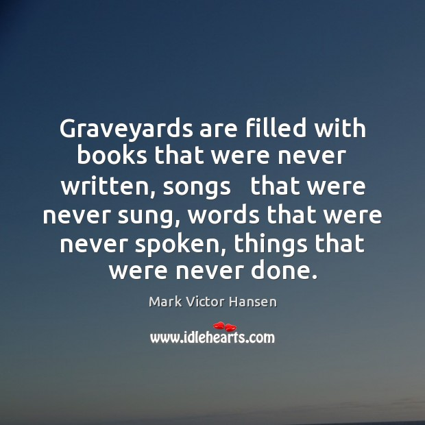 Graveyards are filled with books that were never written, songs   that were Image