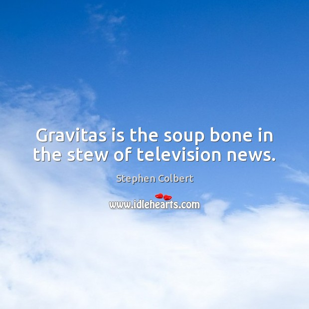 Gravitas is the soup bone in the stew of television news. Stephen Colbert Picture Quote
