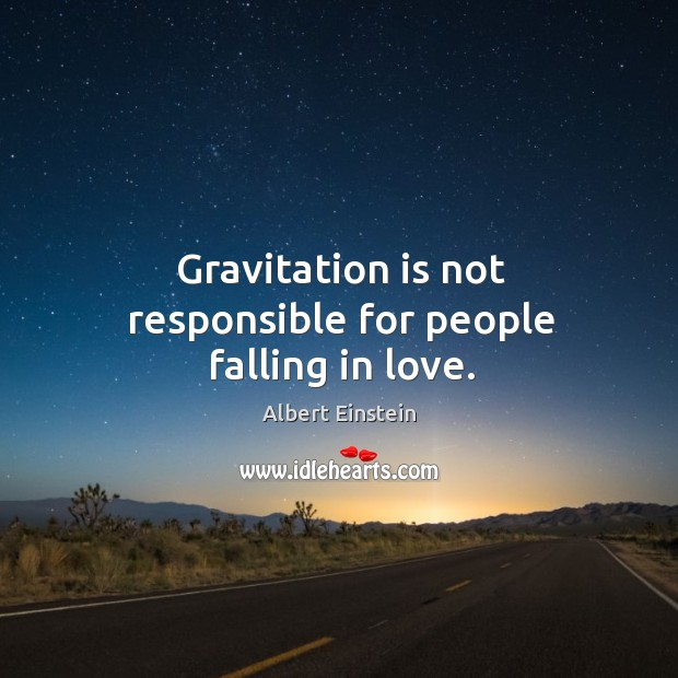 Image, Gravitation is not responsible for people falling in love.