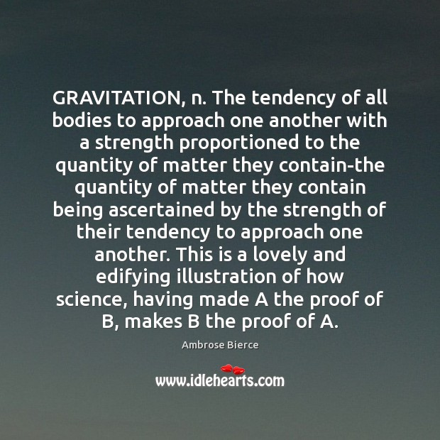 Image, GRAVITATION, n. The tendency of all bodies to approach one another with