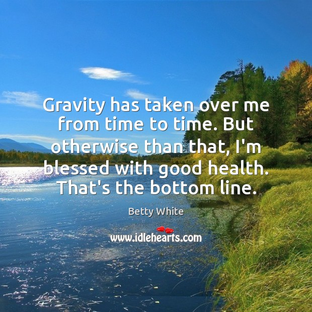 Gravity has taken over me from time to time. But otherwise than Betty White Picture Quote