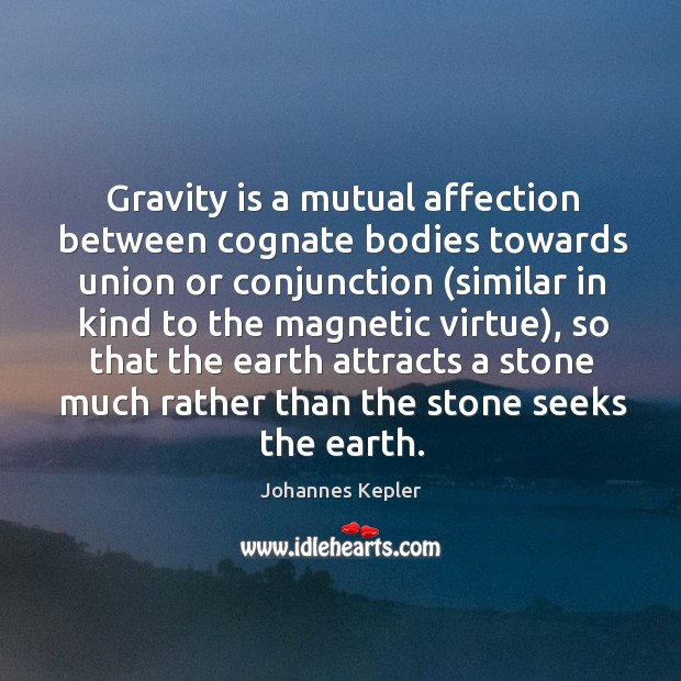 Gravity is a mutual affection between cognate bodies towards union or conjunction ( Image