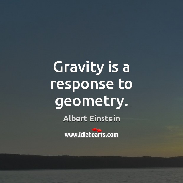 Image about Gravity is a response to geometry.