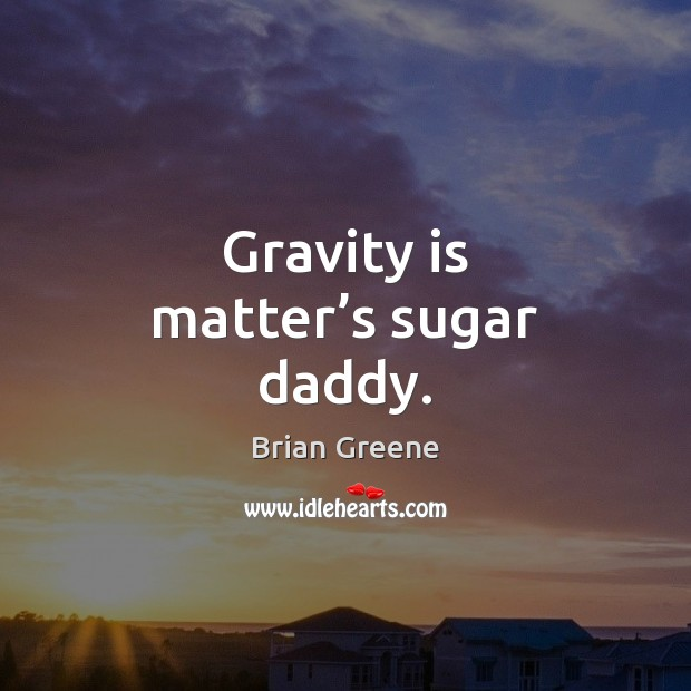Gravity is matter's sugar daddy. Image