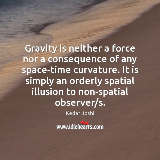 Gravity is neither a force nor a consequence of any space-time curvature. Kedar Joshi Picture Quote