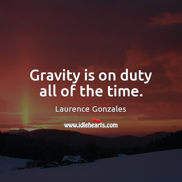 Gravity is on duty all of the time. Image