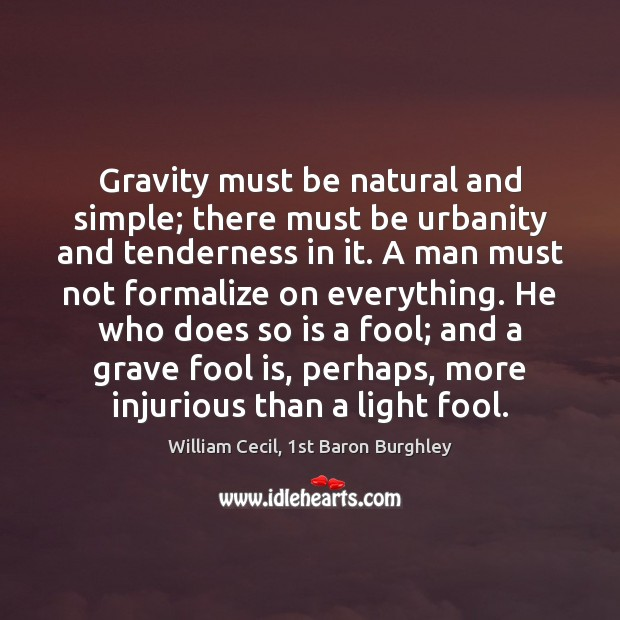Gravity must be natural and simple; there must be urbanity and tenderness Fools Quotes Image