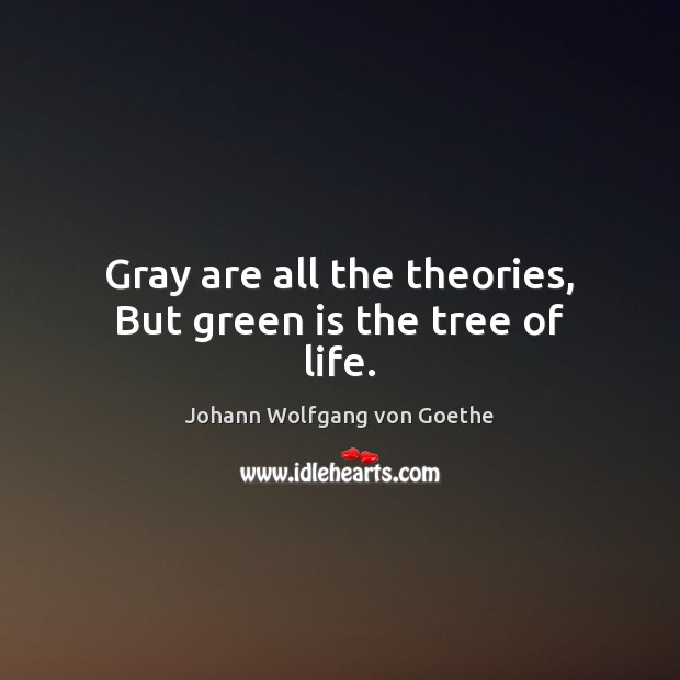 Gray are all the theories, But green is the tree of life. Image