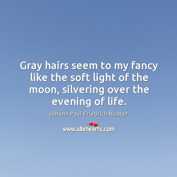 Gray hairs seem to my fancy like the soft light of the moon, silvering over the evening of life. Johann Paul Friedrich Richter Picture Quote