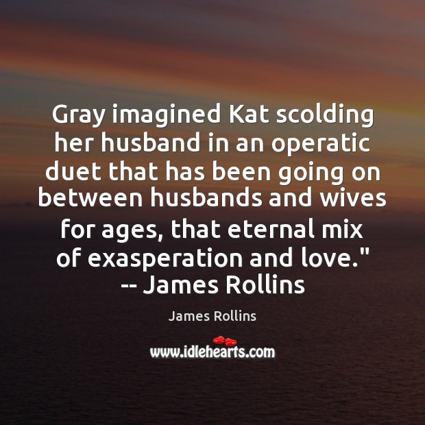 Gray imagined Kat scolding her husband in an operatic duet that has Image