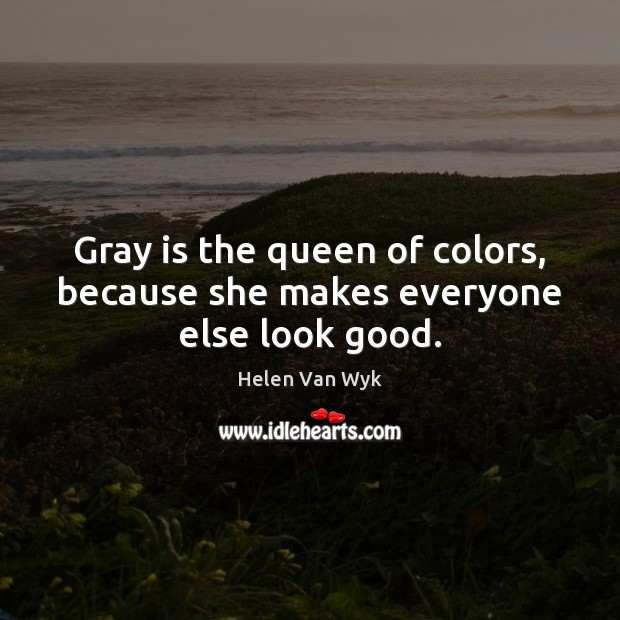 Image, Gray is the queen of colors, because she makes everyone else look good.
