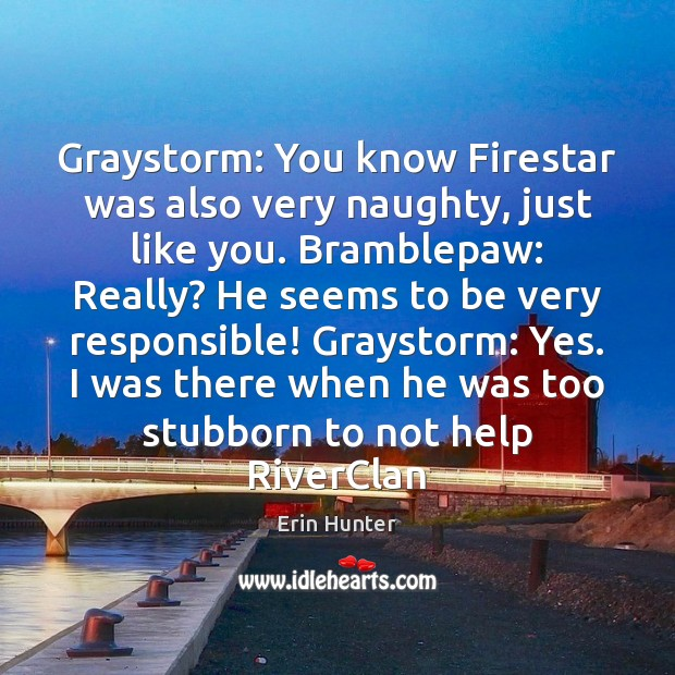 Graystorm: You know Firestar was also very naughty, just like you. Bramblepaw: Erin Hunter Picture Quote