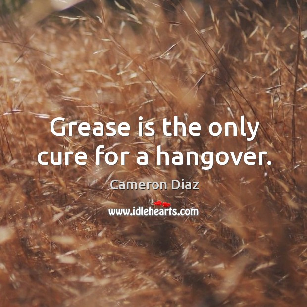Grease is the only cure for a hangover. Image