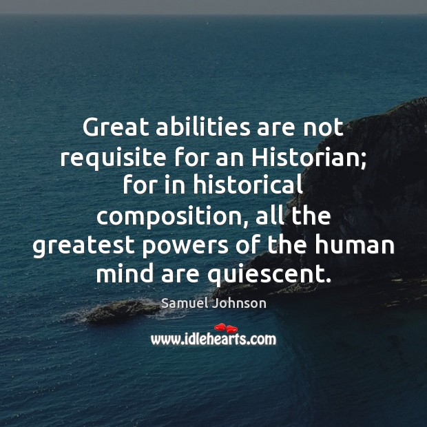 Great abilities are not requisite for an Historian; for in historical composition, Image