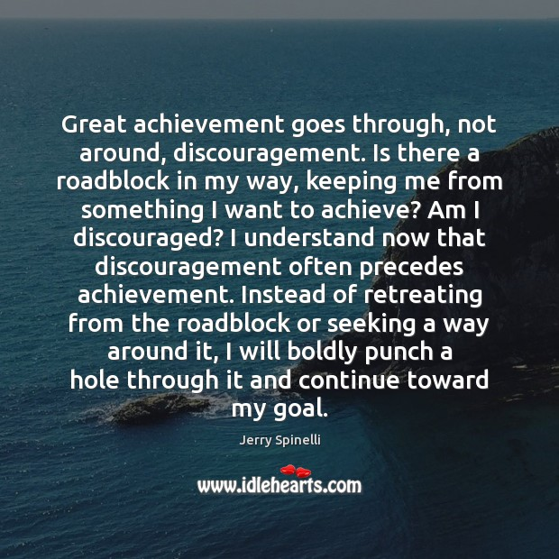 Great achievement goes through, not around, discouragement. Is there a roadblock in Jerry Spinelli Picture Quote