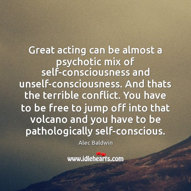 Great acting can be almost a psychotic mix of self-consciousness and unself-consciousness. Image