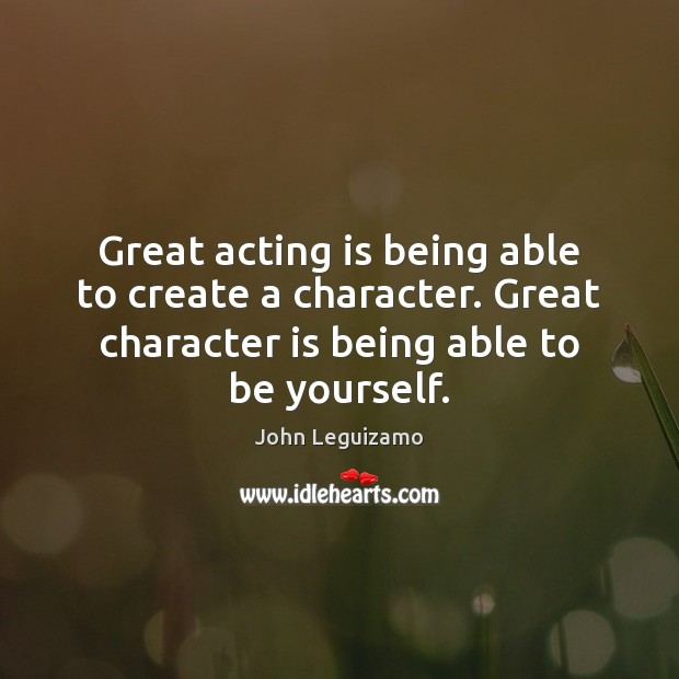 Great acting is being able to create a character. Great character is John Leguizamo Picture Quote