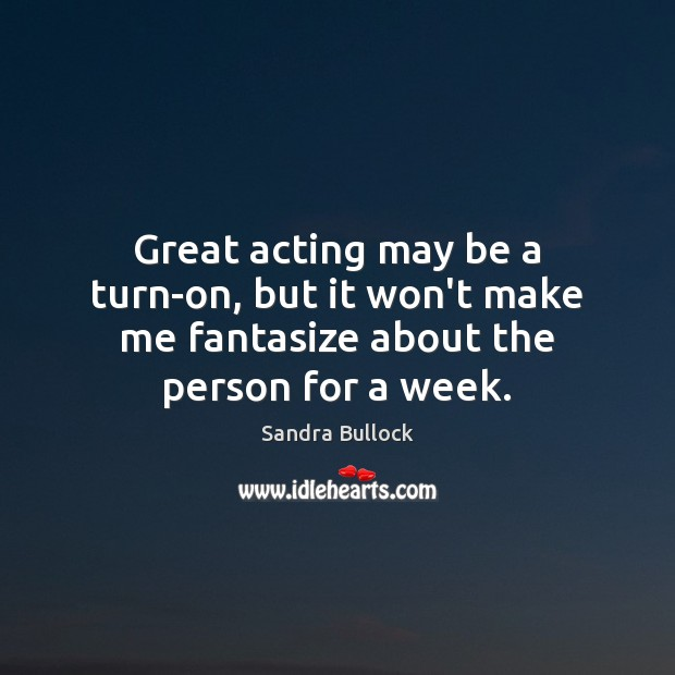 Great acting may be a turn-on, but it won't make me fantasize about the person for a week. Sandra Bullock Picture Quote