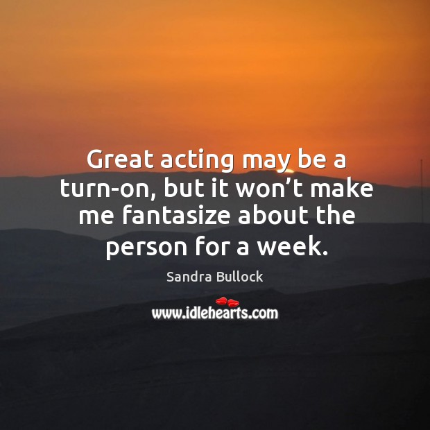 Image, Great acting may be a turn-on, but it won't make me fantasize about the person for a week.