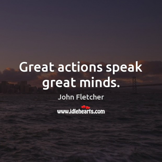 Great actions speak great minds. John Fletcher Picture Quote