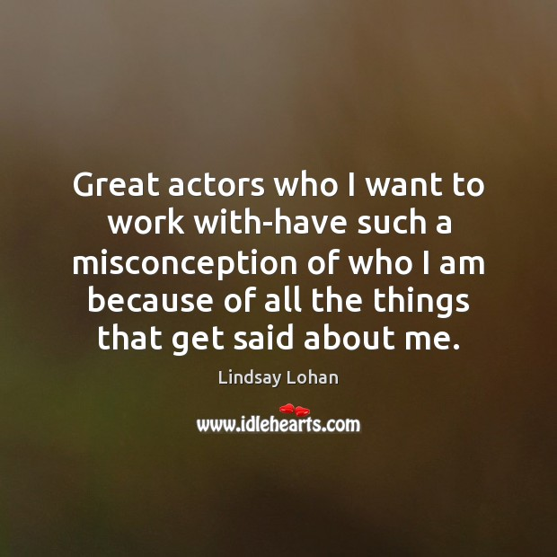 Great actors who I want to work with-have such a misconception of Lindsay Lohan Picture Quote