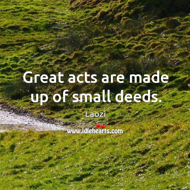 Image, Great acts are made up of small deeds.